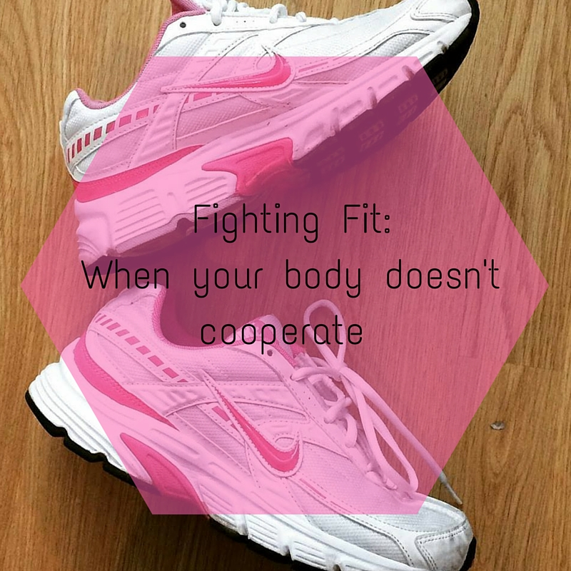 Fighting Fit- When your body doesn't cooperate