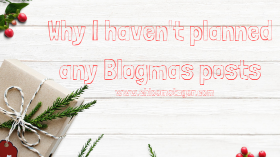 Why I Haven't Planned Any Blogmas Posts