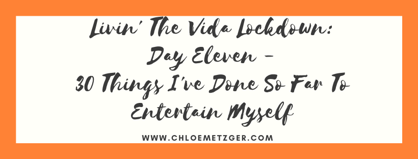 Livin' The Vida Lockdown: Day Eleven - 30 Things I've Done So Far To Entertain Myself