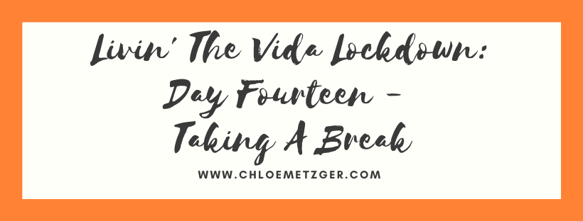 Livin' The Vida Lockdown: Day Fourteen - Taking A Break