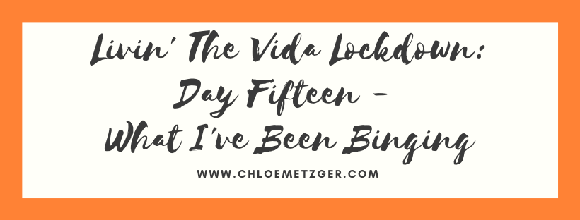 Livin' The Vida Lockdown: Day Fifteen - What I've Been Binging