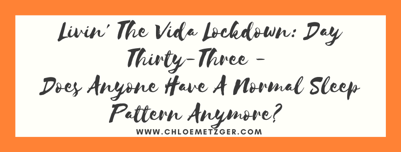 Livin' The Vida Lockdown: Day Thirty-Three - Does Anyone Have A Normal Sleep Pattern Anymore?